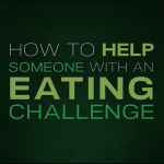 How to help someone with an eating challenge