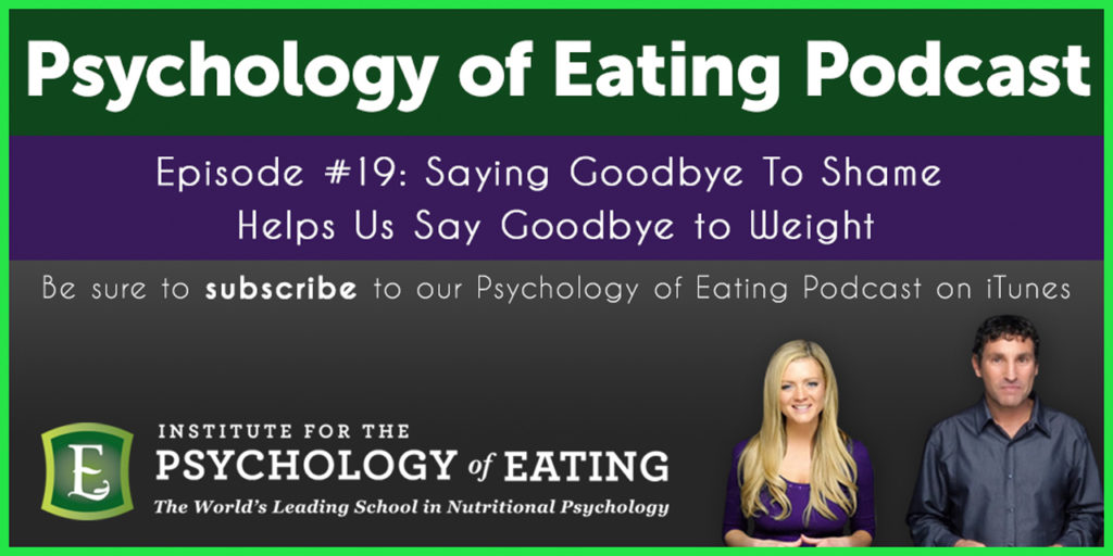 The Psychology of Eating Podcast Episode #19: Saying Goodbye To Shame Helps Us Say Goodbye to Weight