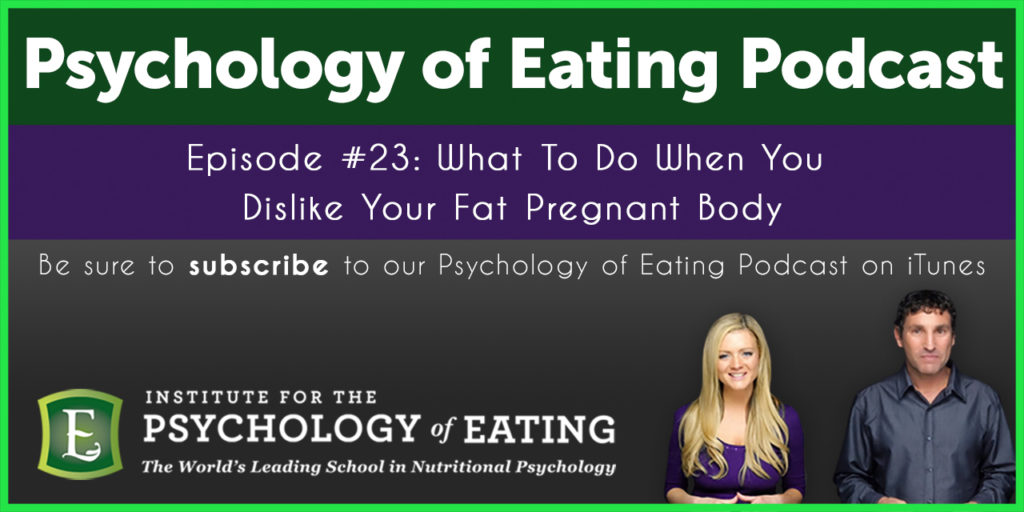 The Psychology of Eating Podcast Episode #23: What To Do When You Dislike Your  Pregnant Body