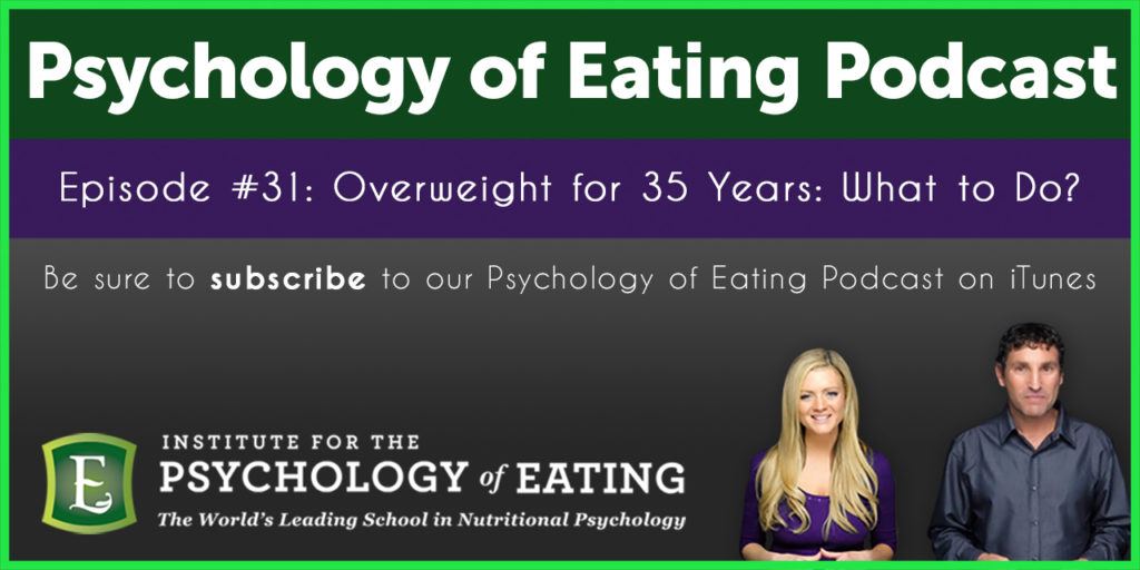 The Psychology of Eating Podcast Episode #31: Overweight for 35 Years: What to Do?