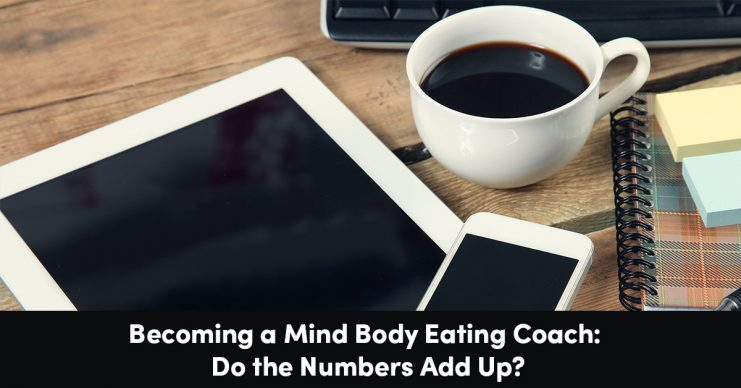 Becoming a Mind Body Eating Coach: Do the Numbers Add Up?