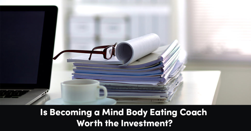 Is Becoming An Mind Body Eating Coach Worth the Investment?