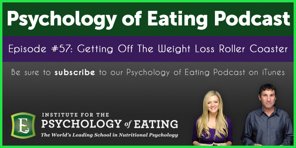 The Psychology of Eating Podcast Episode #57: Getting Off The Weight Loss Roller Coaster