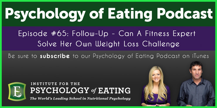 The Psychology of Eating Podcast Episode 65: Follow Up – Can A Fitness Expert Solve Her Own Weight Loss Challenge?