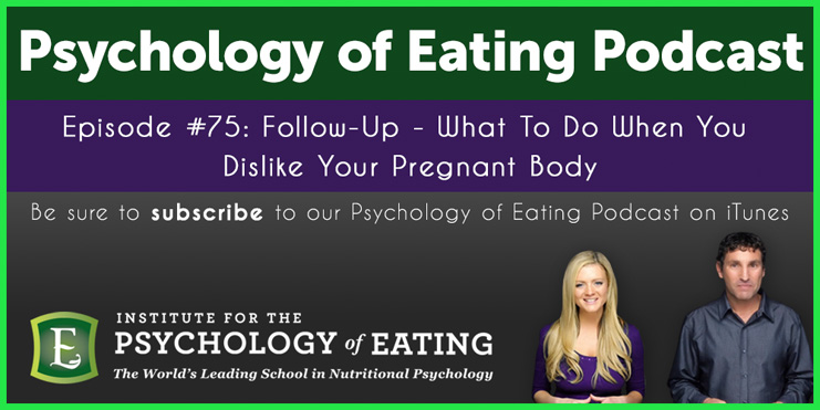 The Psychology of Eating Podcast Episode 75: Follow Up – What To Do When You Dislike Your Pregnant Body