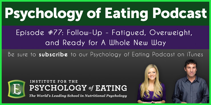 The Psychology of Eating Podcast Episode 77: Follow Up – Fatigued, Overweight, and Ready for A Whole New Way