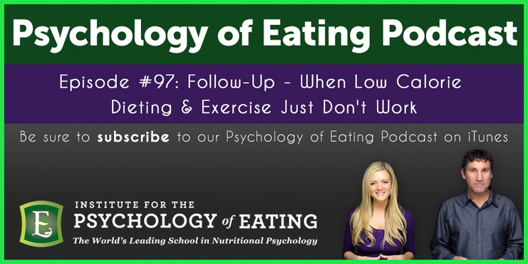 The Psychology of Eating Podcast Episode 97: Follow Up When Low Calorie Dieting & Exercise Just Don't Work –