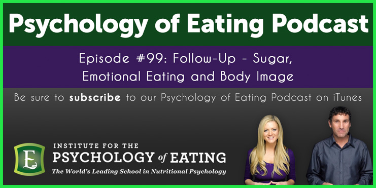 The Psychology of Eating Podcast Episode 99: Follow Up – Sugar, Emotional Eating and Body Image