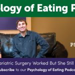 Psychology of Eating Podcast Episode 131: Bariatric Surgery Worked But She Still Thinks She's Fat