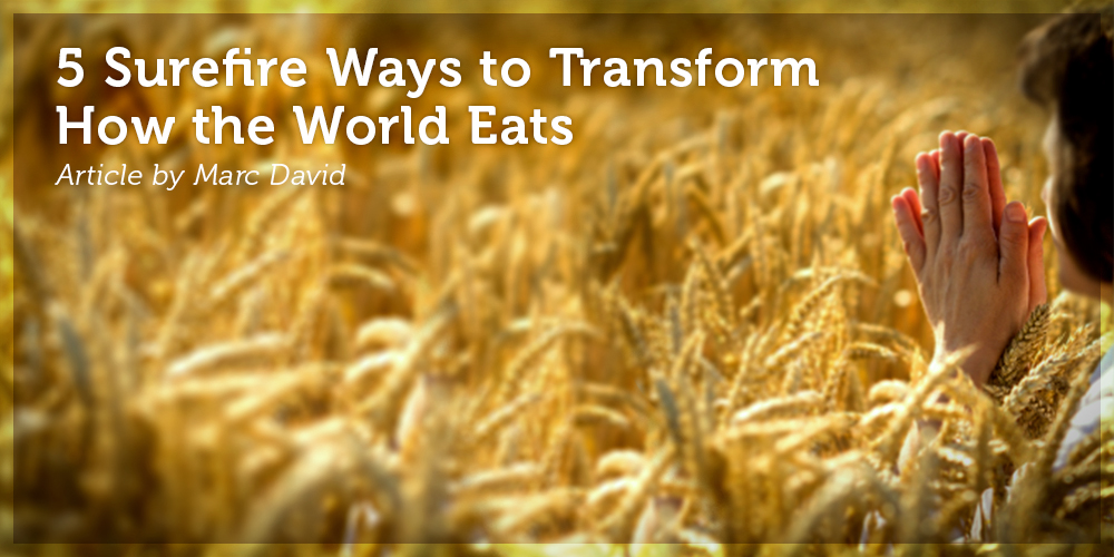 5 Surefire Ways to Transform How the World Eats